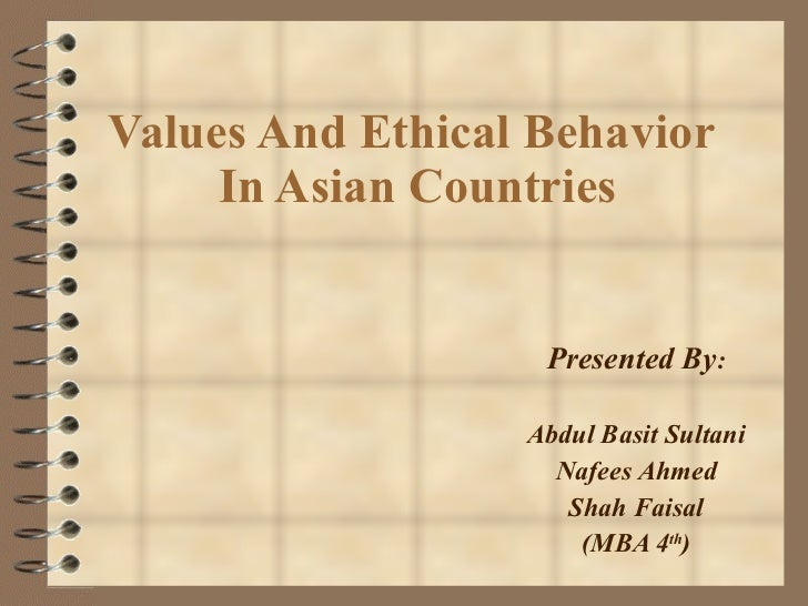Values And Ethical Behavior  In Asian Countries Presented By : Abdul Basit Sultani Nafees Ahmed Shah Faisal (MBA 4 th )