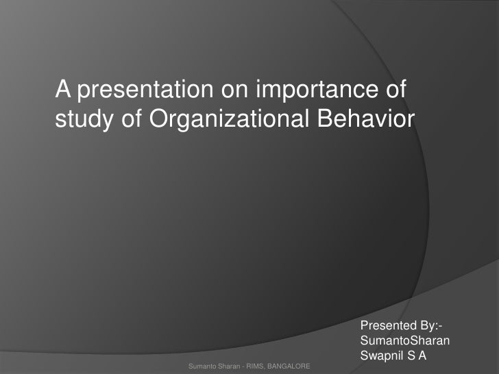 A presentation on importance of <br />study of Organizational Behavior<br />Presented By:-<br />SumantoSharan<br />Swapnil...