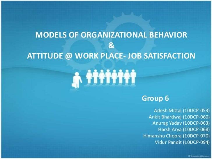 MODELS OF ORGANIZATIONAL BEHAVIOR&ATTITUDE @ WORK PLACE- JOB SATISFACTION <br />Group 6<br />Adesh Mittal (10DCP-053)<br /...