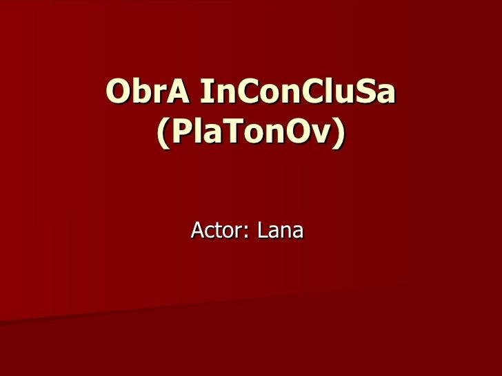 ObrA InConCluSa (PlaTonOv) Actor: Lana