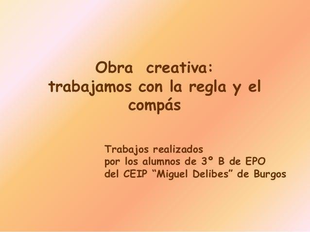 """Obra creativa:trabajamos con la regla y elcompásTrabajos realizadospor los alumnos de 3º B de EPOdel CEIP """"Miguel Delibes""""..."""