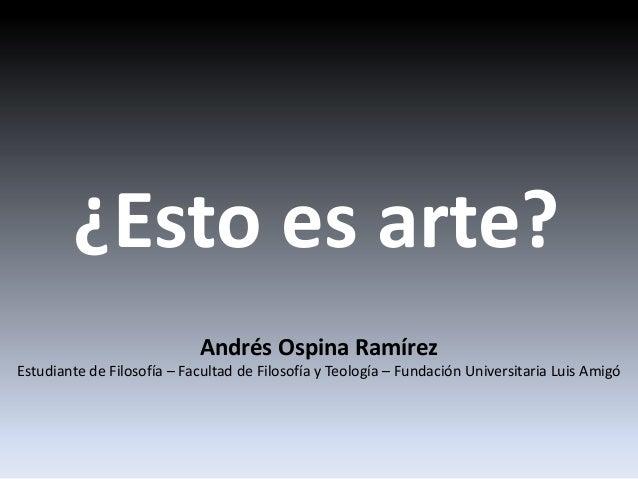 ¿Esto es arte? Andrés Ospina Ramírez Estudiante de Filosofía – Facultad de Filosofía y Teología – Fundación Universitaria ...