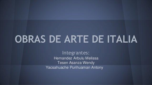 OBRAS DE ARTE DE ITALIA Integrantes: Hernandez Arbulu Melissa Tesen Asanza Wendy Yacsahuache Purihuaman Antony