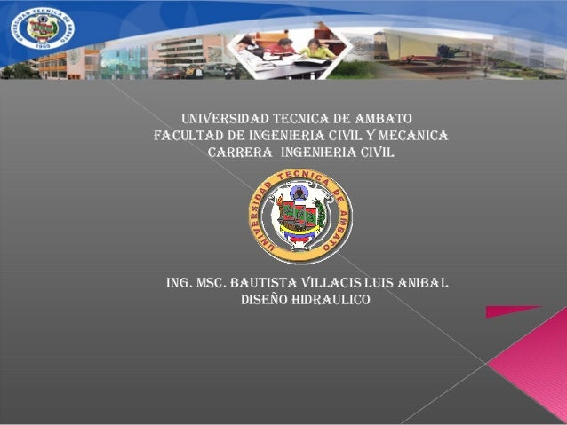 UNIVERSIDAD TECNICA DE AMBATO FACULTAD DE INGENIERIA CIVIL Y MECANICA CARRERA INGENIERIA CIVIL ING. MSC. BAUTISTA VILLACIS...