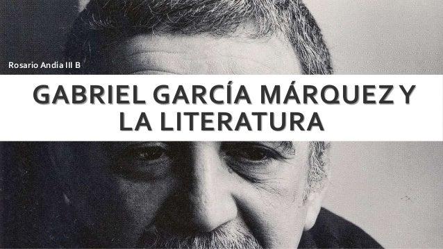 GABRIEL GARCÍA MÁRQUEZY LA LITERATURA Rosario Andía III B