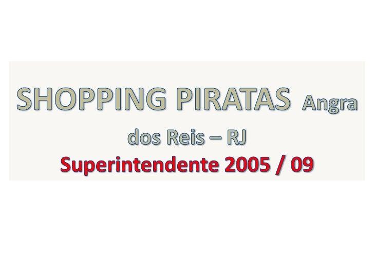 SHOPPING PIRATASAngra dos Reis – RJ <br />Superintendente 2005 / 09<br />