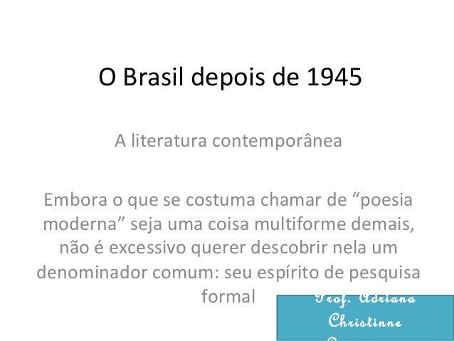 """O Brasil depois de 1945 A literatura contemporânea Embora o que se costuma chamar de """"poesia moderna"""" seja uma coisa multi..."""