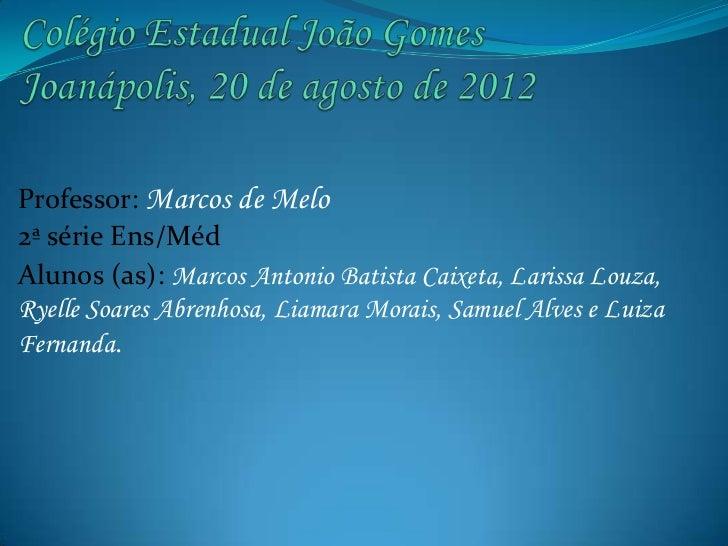 Professor: Marcos de Melo2ª série Ens/MédAlunos (as): Marcos Antonio Batista Caixeta, Larissa Louza,Ryelle Soares Abrenhos...
