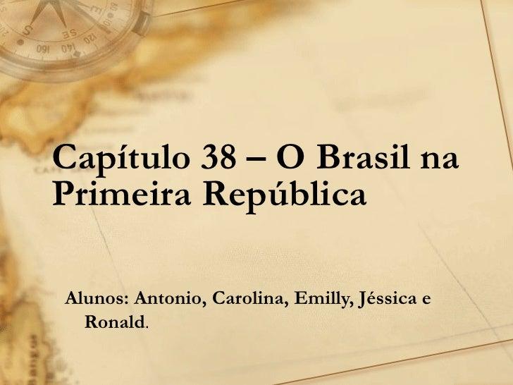 Capítulo 38 – O Brasil naPrimeira RepúblicaAlunos: Antonio, Carolina, Emilly, Jéssica e  Ronald.