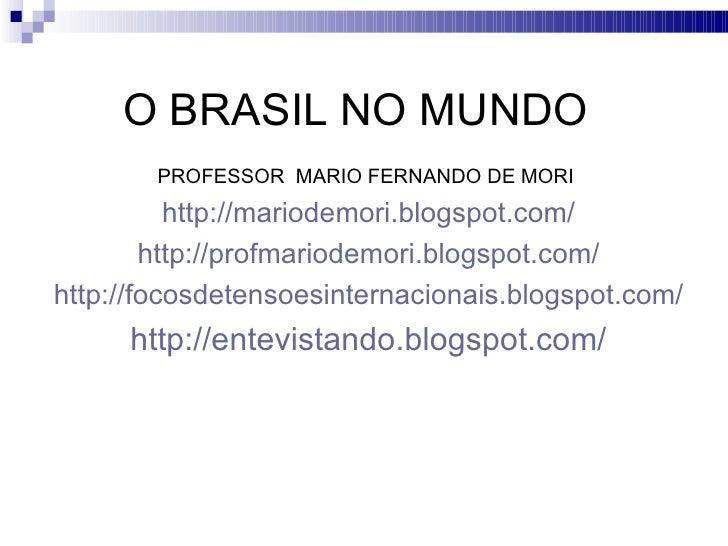 O BRASIL NO MUNDO  <ul><li>PROFESSOR  MARIO FERNANDO DE MORI  </li></ul><ul><li>http://mariodemori.blogspot.com/ </li></ul...