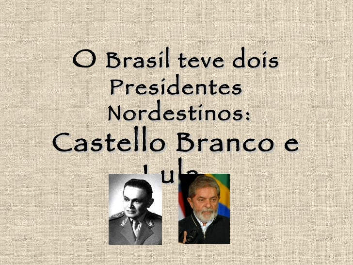 O Brasil teve dois     Presidentes     Nordestinos: Castello Branco e       Lula.
