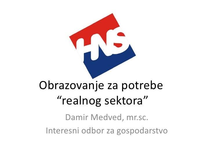 """Obrazovanje za potrebe    """"realnog sektora""""       Damir Medved, mr.sc.  Interesni odbor za gospodarstvo"""