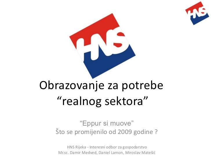 """Obrazovanje za potrebe  """"realnog sektora"""" """" Eppur si muove"""" Što se promijenilo od 2009 godine ? HNS Rijeka - Interesni odb..."""