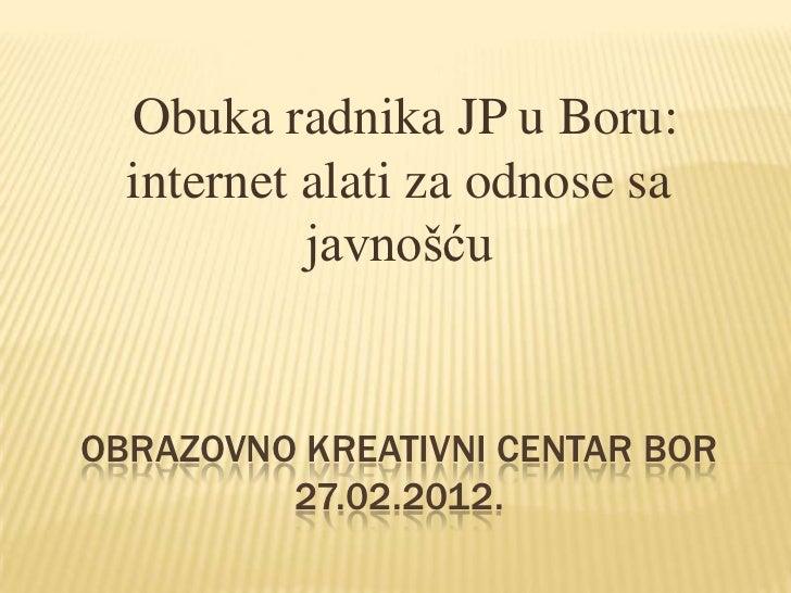 Obuka radnika JP u Boru:  internet alati za odnose sa           javnošćuOBRAZOVNO KREATIVNI CENTAR BOR         27.02.2012.