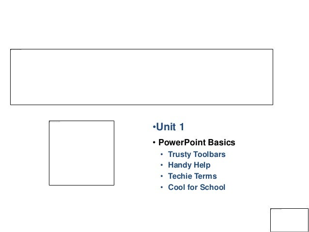 •Unit 1 • PowerPoint Basics • Trusty Toolbars • Handy Help • Techie Terms • Cool for School