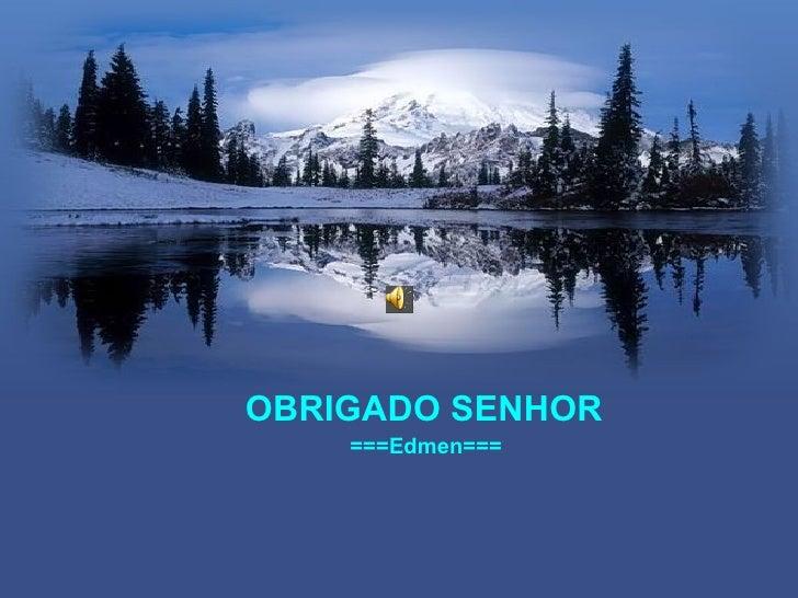 OBRIGADO SENHOR    ===Edmen===