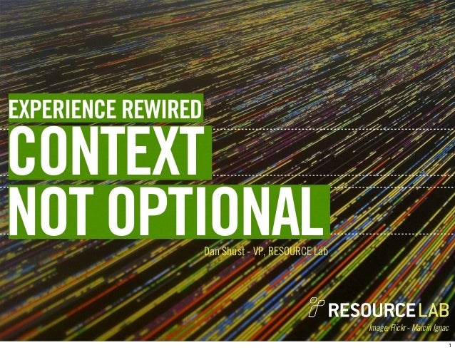 Image: Flickr - Marcin IgnacDan Shust - VP, RESOURCE LabCONTEXTNOT OPTIONALEXPERIENCE REWIRED1