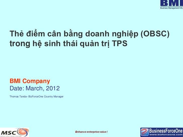 Thẻ điểm cân bằng doanh nghiệp (OBSC)trong hệ sinh thái quản trị TPSBMI CompanyDate: March, 2012Thomas Tanda– BizForceOne ...