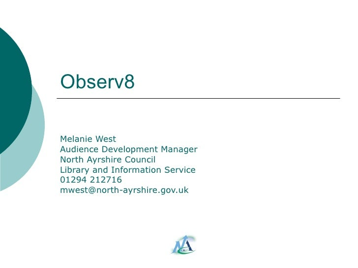 Observ8 Melanie West Audience Development Manager North Ayrshire Council Library and Information Service 01294 212716 [ema...