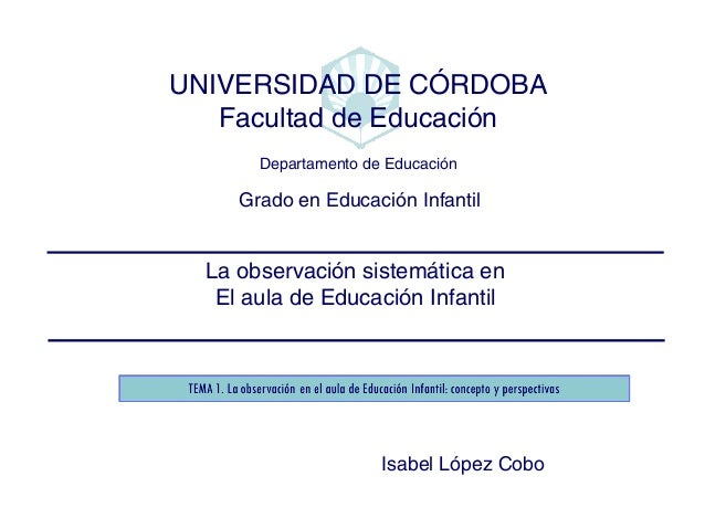 La observación sistemática en El aula de Educación Infantil Grado en Educación Infantil UNIVERSIDAD DE CÓRDOBA Facultad de...