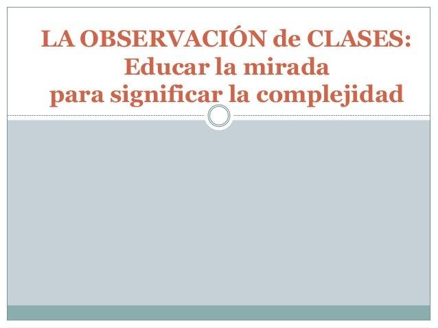 LA OBSERVACIÓN de CLASES: Educar la mirada para significar la complejidad