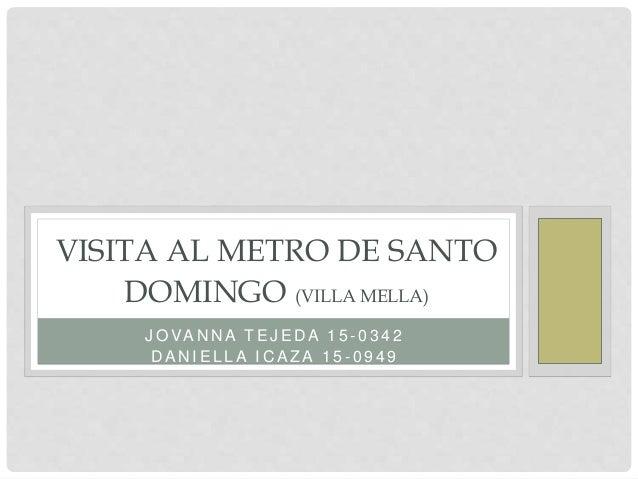 J O VA N N A T E J E D A 1 5 - 0 3 4 2 D A N I E L L A I C A Z A 1 5 - 0 9 4 9 VISITA AL METRO DE SANTO DOMINGO (VILLA MEL...
