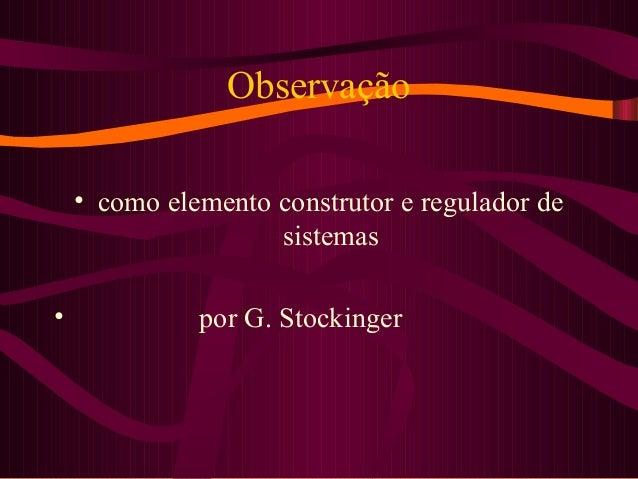 Observação • como elemento construtor e regulador de sistemas • por G. Stockinger