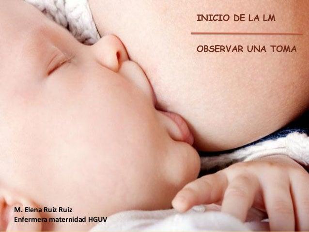 INICIO DE LA LM  OBSERVAR UNA TOMA  M. Elena Ruiz Ruiz Enfermera maternidad HGUV