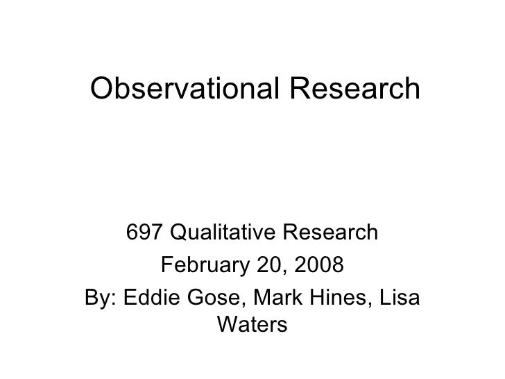Observational Research 697 Qualitative Research February 20, 2008 By: Eddie Gose, Mark Hines, Lisa Waters