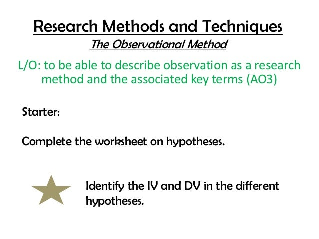 Research Methods and Techniques             The Observational MethodL/O: to be able to describe observation as a research ...