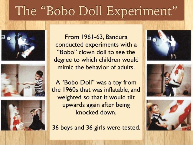 """the bobo doll studies These studies are commonly known as the """"bobo doll studies,"""" because the hapless victim of aggression was an inflatable clown doll named bobo, who had a weighted bottom that allowed him to stand up straight after being kicked, punched, or pushed to the ground."""