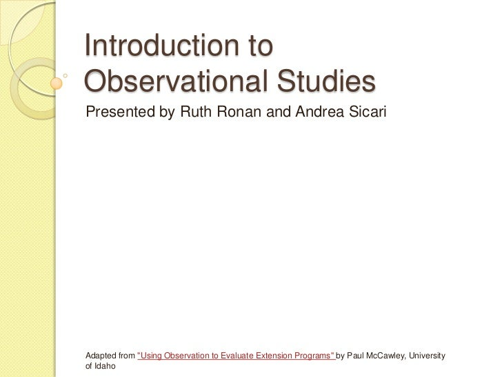 "Introduction toObservational StudiesPresented by Ruth Ronan and Andrea SicariAdapted from ""Using Observation to Evaluate E..."