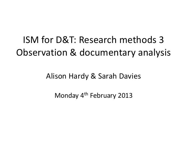 ISM for D&T: Research methods 3Observation & documentary analysis      Alison Hardy & Sarah Davies        Monday 4th Febru...