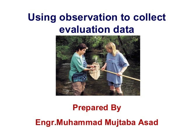 Using observation to collect evaluation data  Prepared By Engr.Muhammad Mujtaba Asad