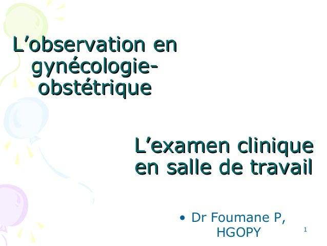 L'examen cliniqueL'examen clinique en salle de travailen salle de travail • Dr Foumane P, HGOPY 1 L'observation enL'observ...