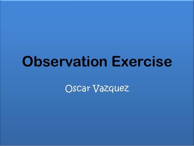 Observation Exercise     Oscar Vazquez