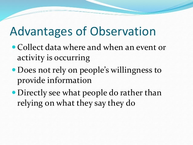 advantages and disadvantages of observational research Participant observation a field research method whereby the researcher develops an understanding of the composition of a disadvantages of participant observation:.