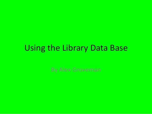 Using the Library Data Base By Alex Groveman