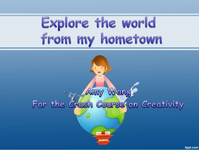 Explore the world from my home town