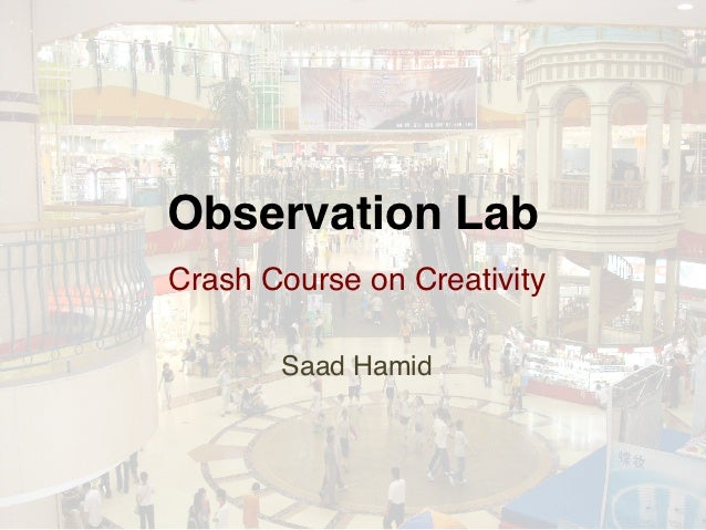 Observation Lab!Crash Course on Creativity!           !       Saad Hamid!