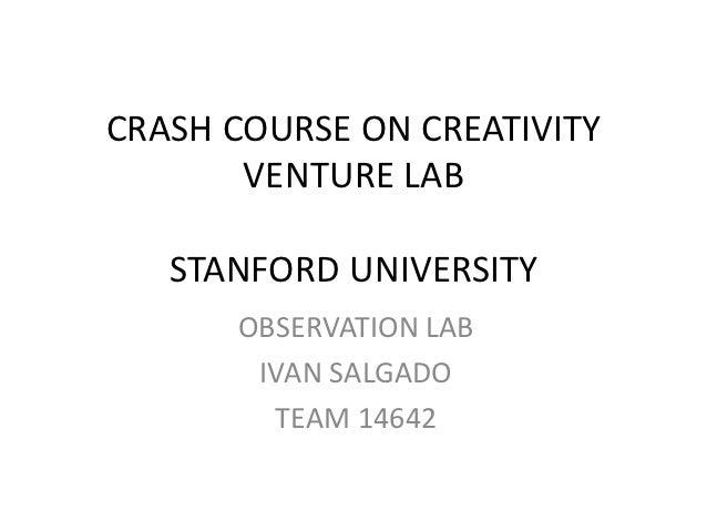 CRASH COURSE ON CREATIVITY       VENTURE LAB   STANFORD UNIVERSITY      OBSERVATION LAB       IVAN SALGADO        TEAM 14642
