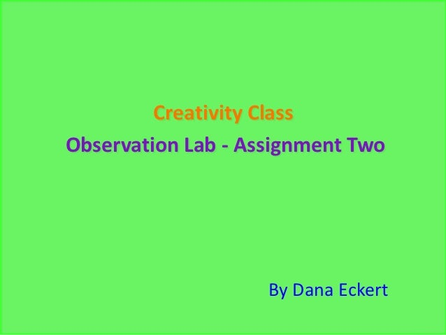 Creativity ClassObservation Lab - Assignment Two                    By Dana Eckert