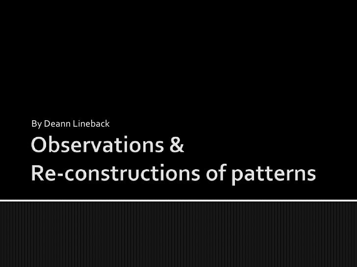 Observations &Re-constructions of patterns<br />By Deann Lineback<br />