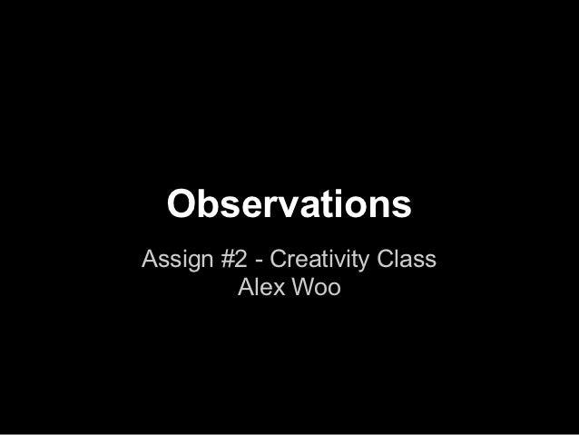 ObservationsAssign #2 - Creativity Class        Alex Woo
