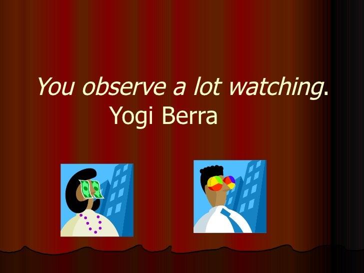 You observe a lot watching . Yogi Berra