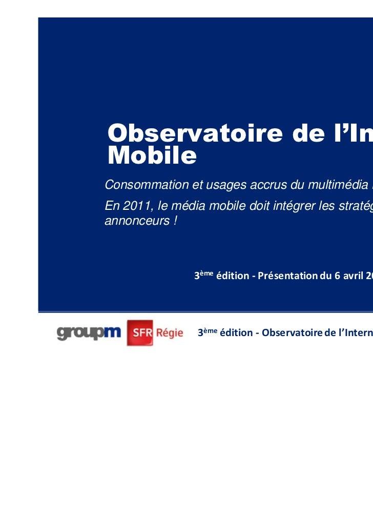 Observatoire de l'InternetMobileConsommation et usages accrus du multimédia mobile :En 2011, le média mobile doit intégrer...
