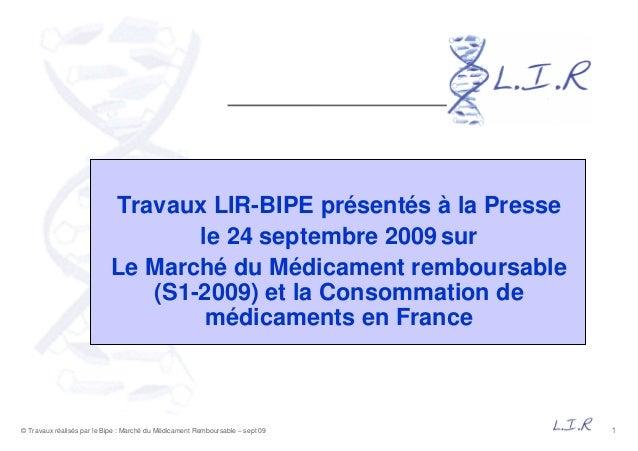 1© Travaux réalisés par le Bipe : Marché du Médicament Remboursable – sept 09 Travaux LIR-BIPE présentés à la Presse le 24...