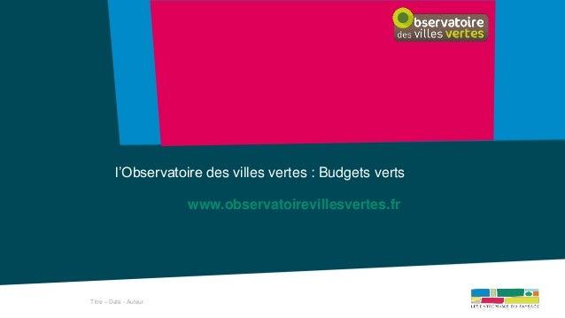 Titre – Date - Auteur l'Observatoire des villes vertes : Budgets verts www.observatoirevillesvertes.fr