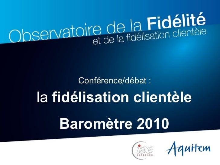 la  fidélisation clientèle Baromètre 2010 Conférence/débat :