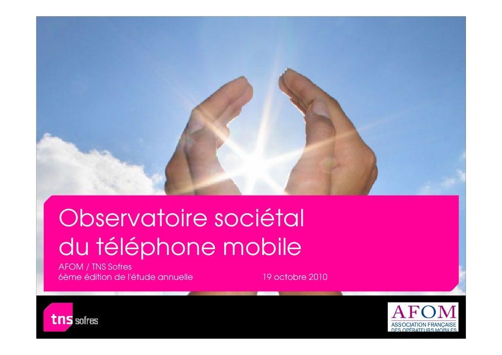 Observatoire sociétaldu téléphone mobileAFOM / TNS Sofres6ème édition de létude annuelle   19 octobre 2010